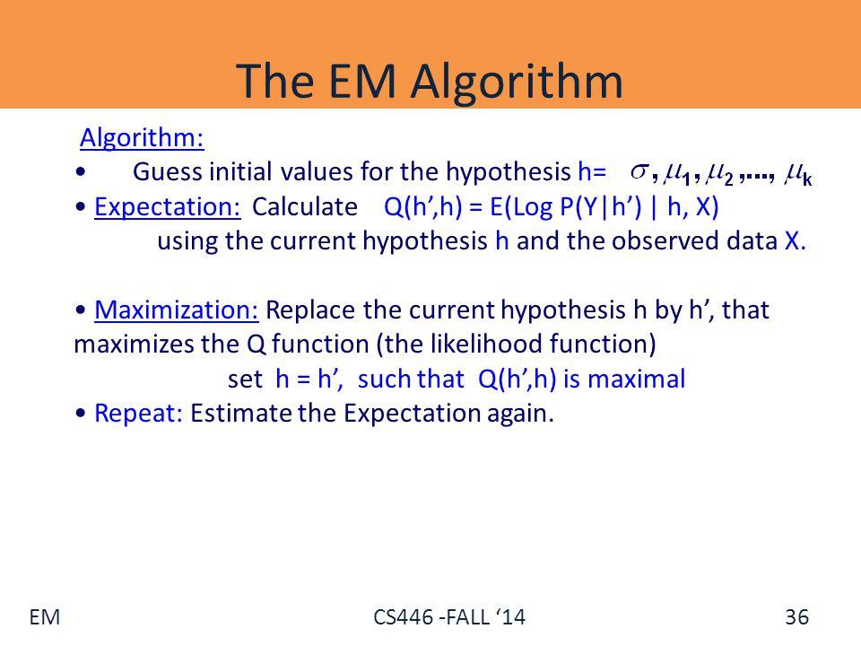 EM CS446 -FALL '14 The EM Algorithm Algorithm: Guess initial values for the hypothesis h= Expectation: Calculate Q(h',h) = E(Log P(Y|h') | h, X) using