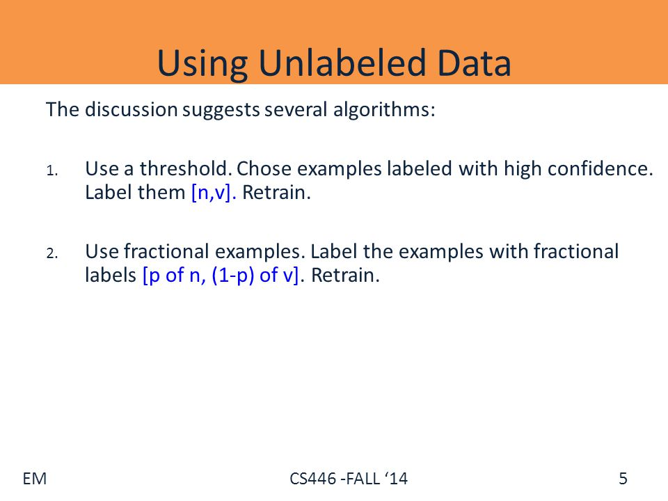 EM CS446 -FALL '14 Comments on Unlabeled Data Both algorithms suggested can be used iteratively.