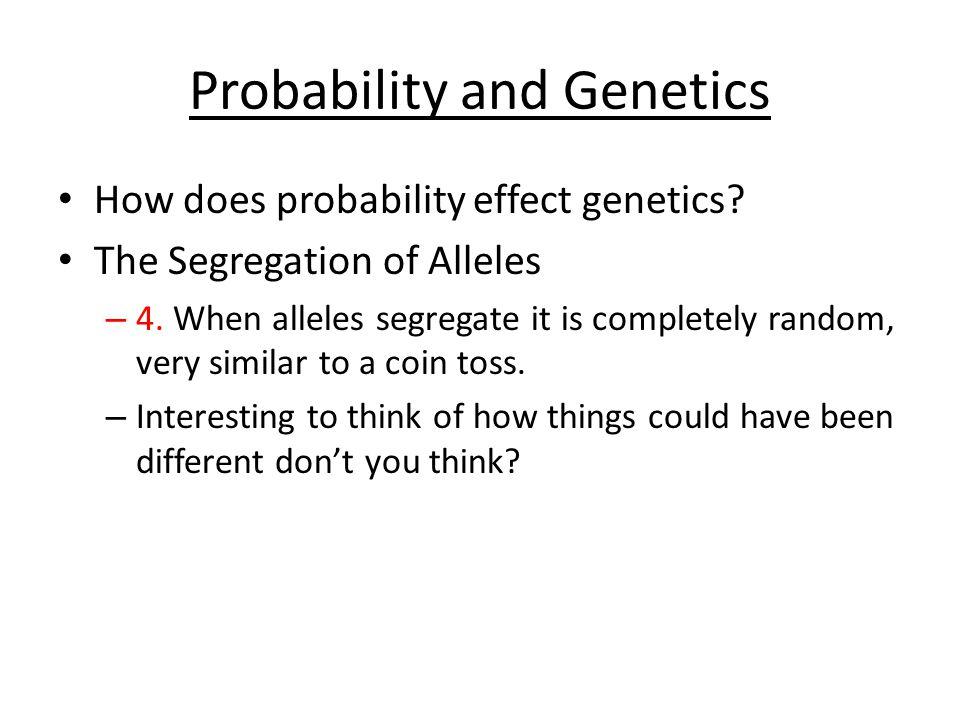 Probability and Genetics How does probability effect genetics.