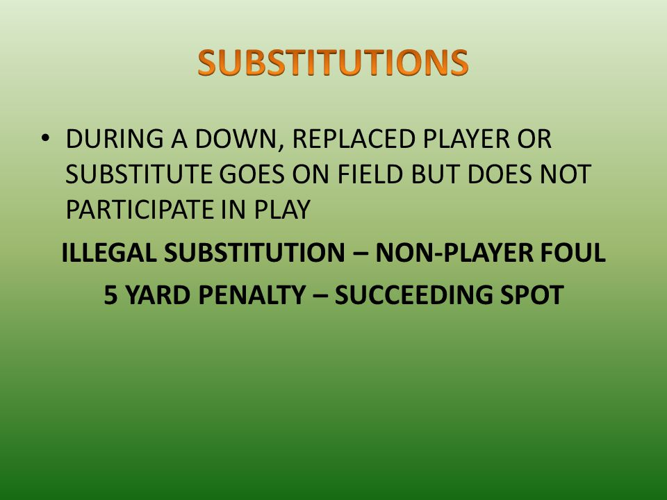 DURING A DOWN, REPLACED PLAYER OR SUBSTITUTE GOES ON FIELD BUT DOES NOT PARTICIPATE IN PLAY ILLEGAL SUBSTITUTION – NON-PLAYER FOUL 5 YARD PENALTY – SUCCEEDING SPOT