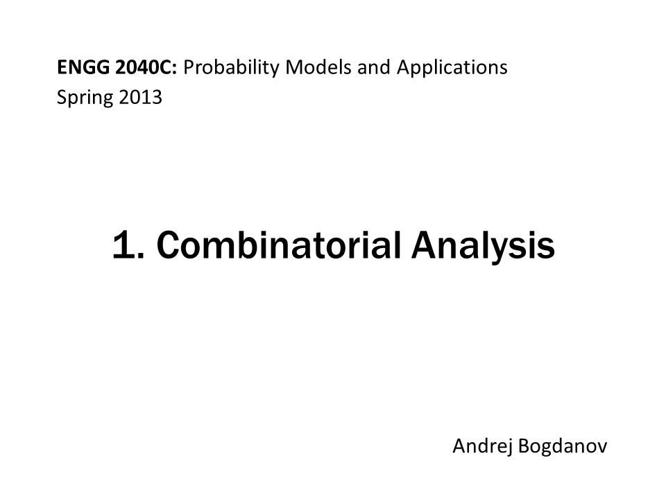 ENGG 2040C: Probability Models and Applications Andrej Bogdanov Spring 2013 1. Combinatorial Analysis