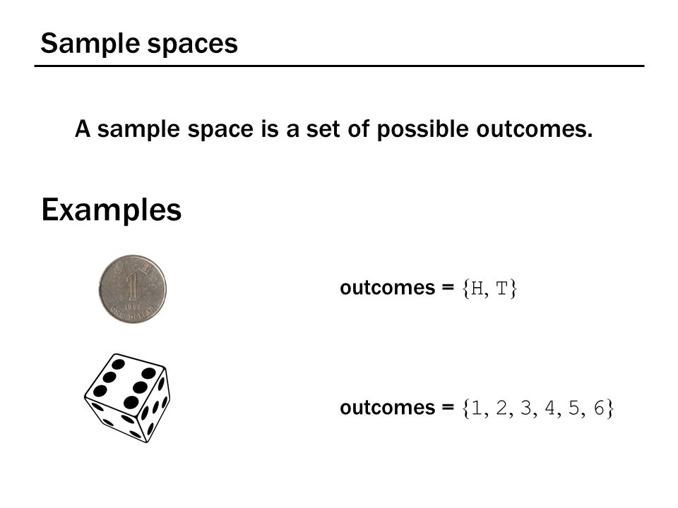 Sample spaces A sample space is a set of possible outcomes. Examples outcomes = { H, T } outcomes = { 1, 2, 3, 4, 5, 6 }