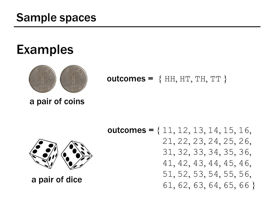Sample spaces Examples a pair of coins outcomes = { HH, HT, TH, TT } a pair of dice outcomes = { 11, 12, 13, 14, 15, 16, 21, 22, 23, 24, 25, 26, 31, 3