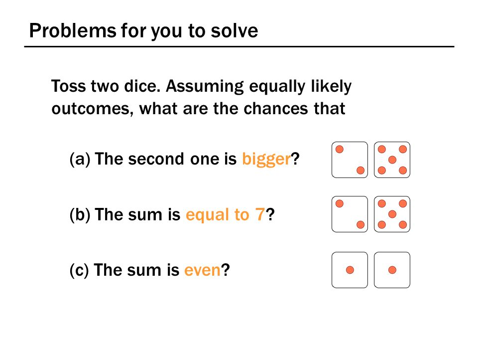 Problems for you to solve Toss two dice.