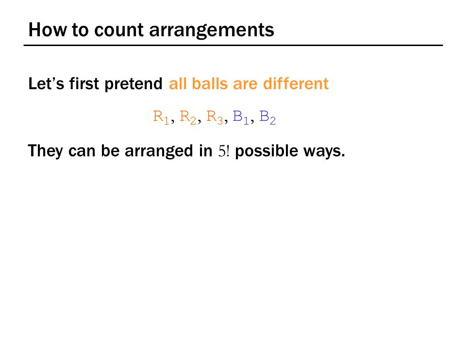 How to count arrangements Let's first pretend all balls are different R 1, R 2, R 3, B 1, B 2 They can be arranged in 5! possible ways.