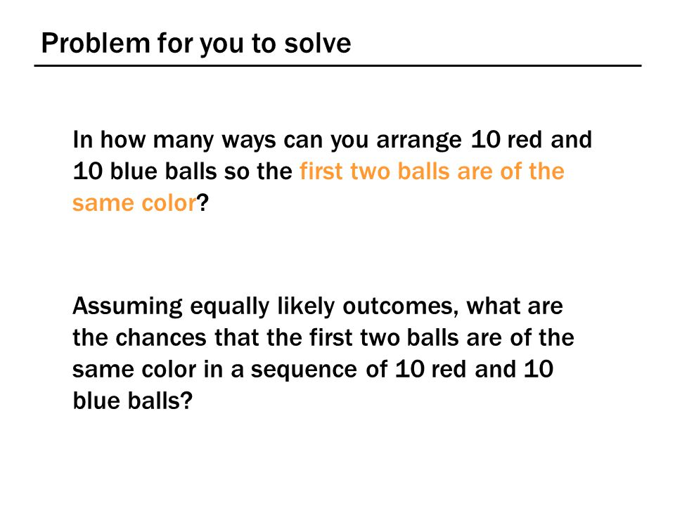 Problem for you to solve In how many ways can you arrange 10 red and 10 blue balls so the first two balls are of the same color.