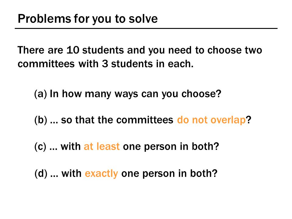 Problems for you to solve There are 10 students and you need to choose two committees with 3 students in each. (a) In how many ways can you choose? (b