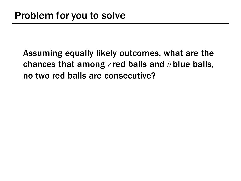 Problem for you to solve Assuming equally likely outcomes, what are the chances that among r red balls and b blue balls, no two red balls are consecut
