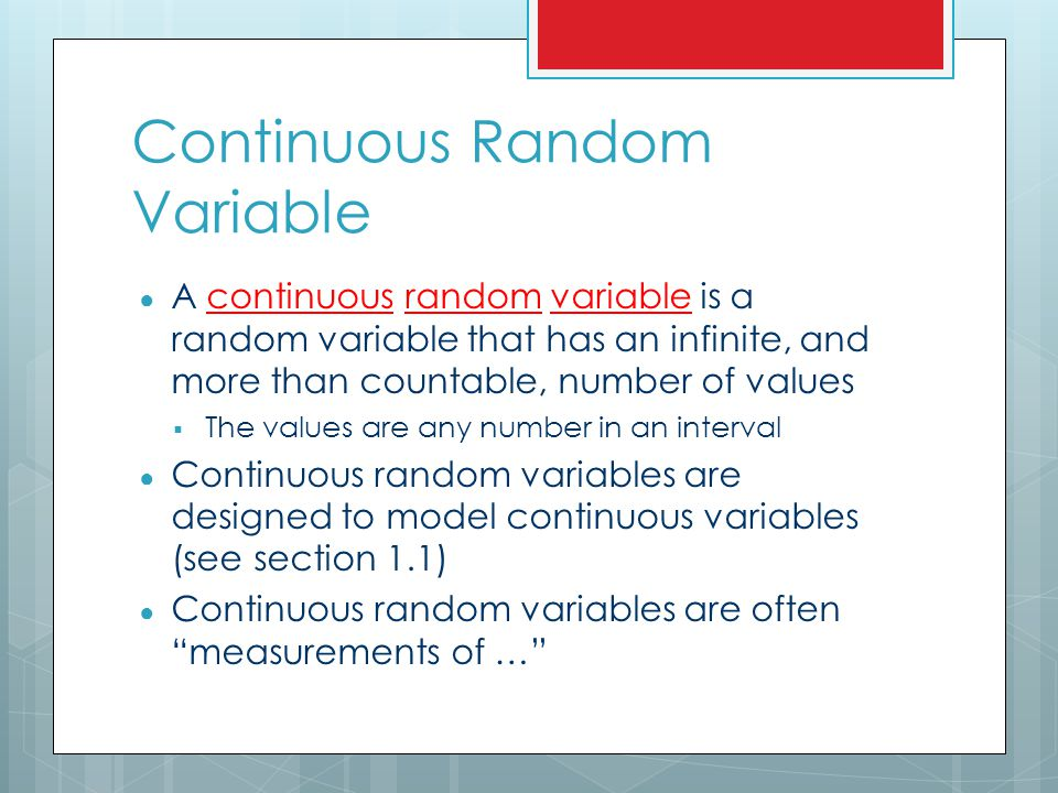 Example (Continuous Random Variable) ● An example of a continuous random variable ● The possible temperature in Chicago at noon tomorrow, measured in degrees Fahrenheit  The possible values (assuming that we can measure temperature to great accuracy) are in an interval  The interval may be something like (–20,110)  This fits our general concept that continuous random variables are often measurements of …