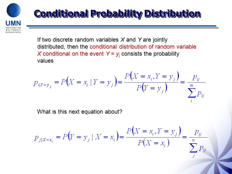 Conditional Probability Distribution If two discrete random variables X and Y are jointly distributed, then the conditional distribution of random variable X conditional on the event Y = y j consists the probability values What is this next equation about?