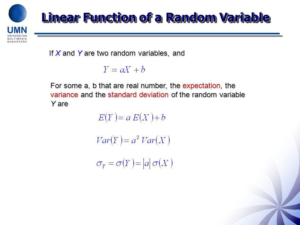 Linear Function of a Random Variable If X and Y are two random variables, and For some a, b that are real number, the expectation, the variance and the standard deviation of the random variable Y are
