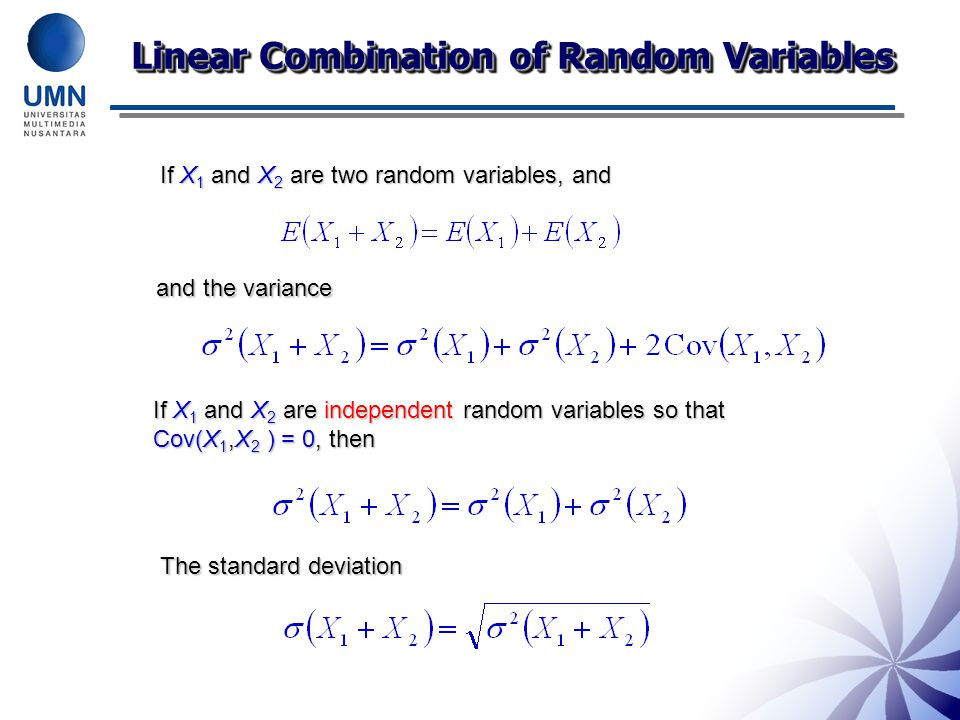 Linear Combination of Random Variables If X 1 and X 2 are two random variables, and and the variance If X 1 and X 2 are independent random variables so that Cov(X 1,X 2 ) = 0, then The standard deviation