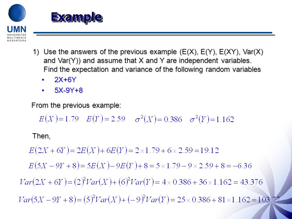 ExampleExample 1)Use the answers of the previous example (E(X), E(Y), E(XY), Var(X) and Var(Y)) and assume that X and Y are independent variables.