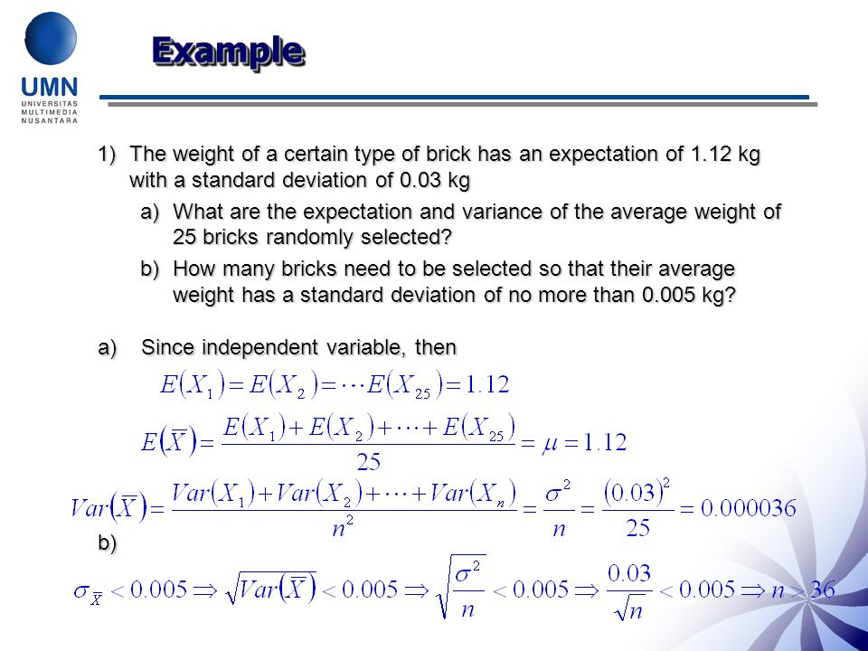 ExampleExample 1)The weight of a certain type of brick has an expectation of 1.12 kg with a standard deviation of 0.03 kg a)What are the expectation and variance of the average weight of 25 bricks randomly selected.
