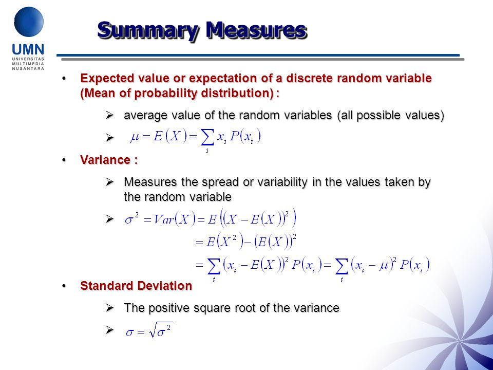 Summary Measures Expected value or expectation of a discrete random variable (Mean of probability distribution) :Expected value or expectation of a discrete random variable (Mean of probability distribution) :  average value of the random variables (all possible values)  Variance :Variance :  Measures the spread or variability in the values taken by the random variable  Standard DeviationStandard Deviation  The positive square root of the variance 