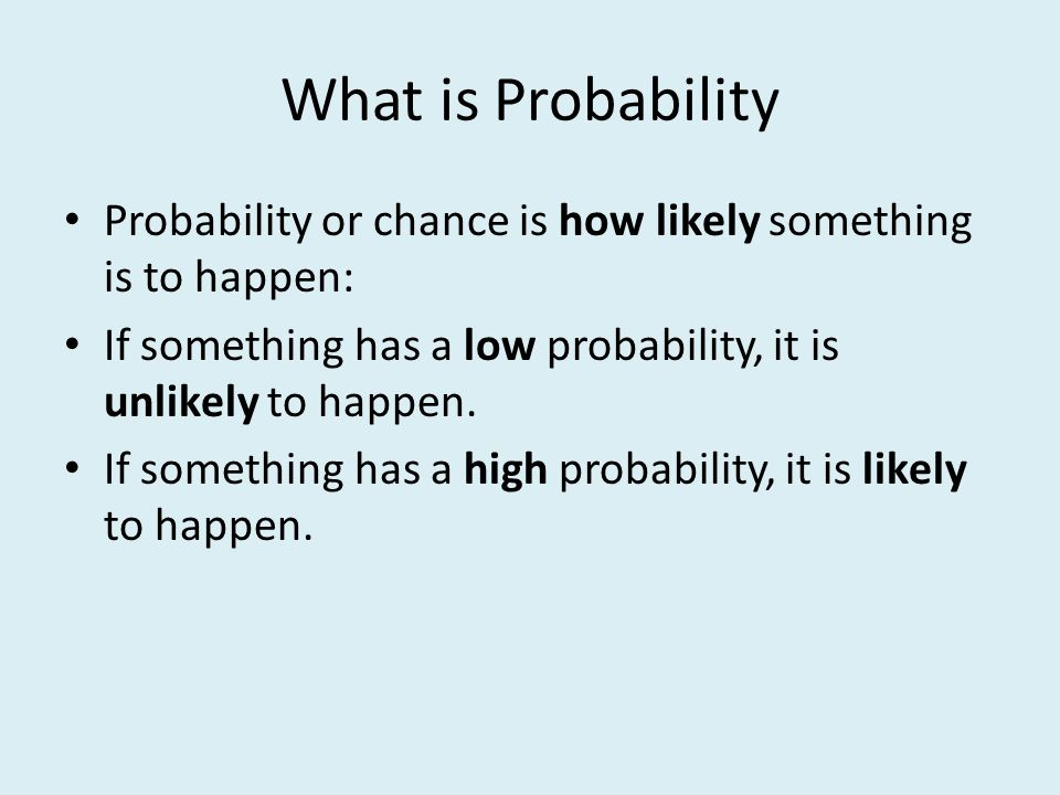 What is Probability Probability or chance is how likely something is to happen: If something has a low probability, it is unlikely to happen. If somet