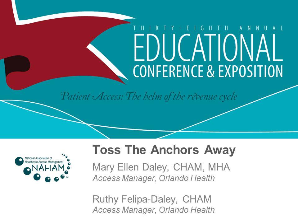 Toss The Anchors Away Mary Ellen Daley, CHAM, MHA Access Manager, Orlando Health Ruthy Felipa-Daley, CHAM Access Manager, Orlando Health