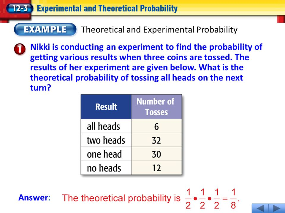 Theoretical and Experimental Probability Nikki is conducting an experiment to find the probability of getting various results when three coins are tos