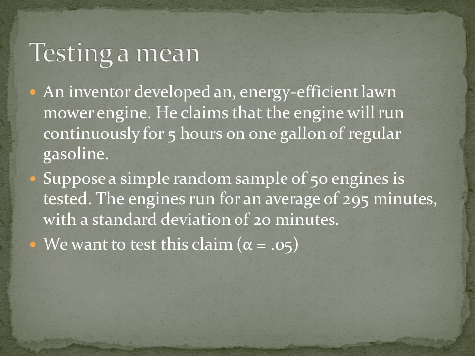 An inventor developed an, energy-efficient lawn mower engine. He claims that the engine will run continuously for 5 hours on one gallon of regular gas