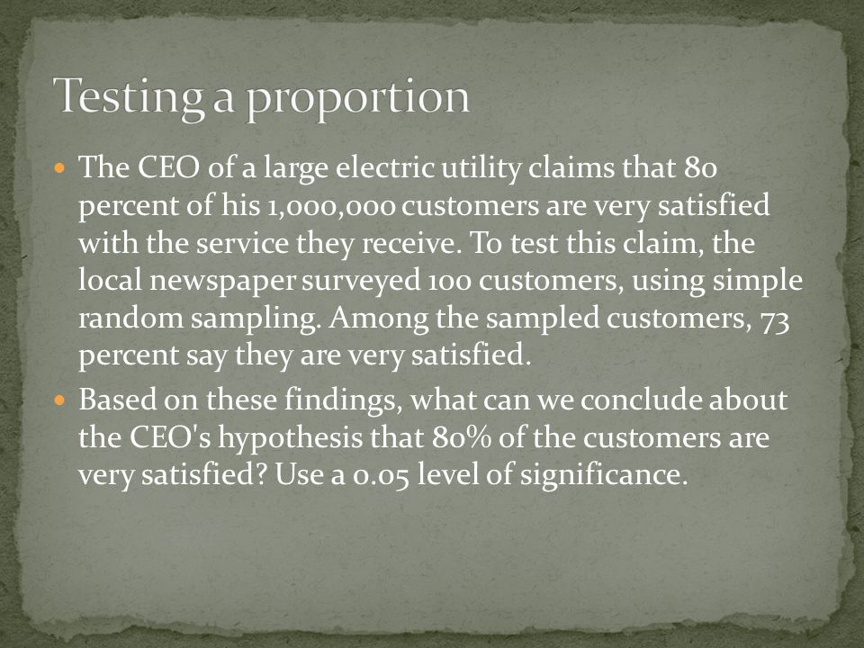 The CEO of a large electric utility claims that 80 percent of his 1,000,000 customers are very satisfied with the service they receive. To test this c