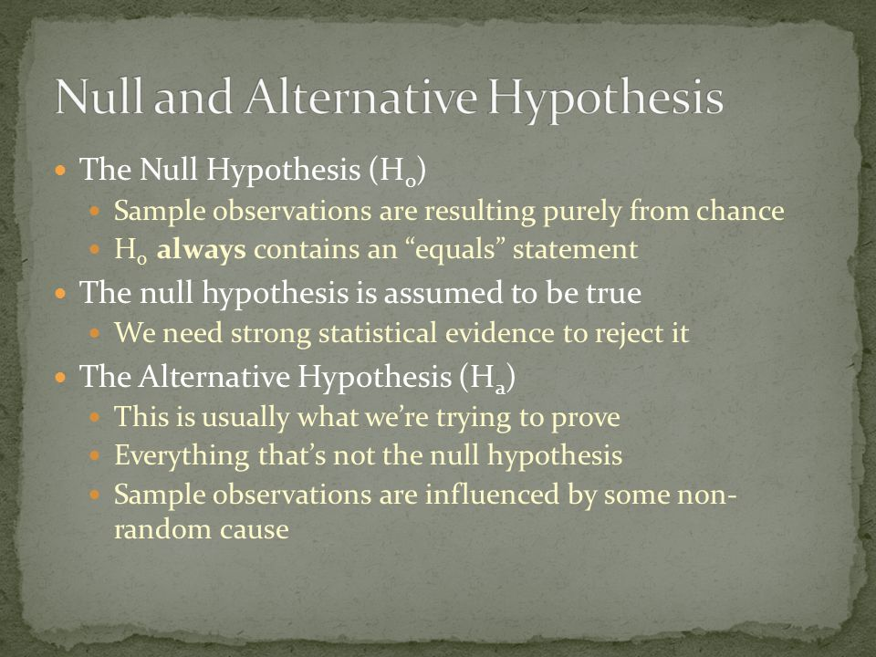 The Null Hypothesis (H 0 ) Sample observations are resulting purely from chance H 0 always contains an equals statement The null hypothesis is assumed to be true We need strong statistical evidence to reject it The Alternative Hypothesis (H a ) This is usually what we're trying to prove Everything that's not the null hypothesis Sample observations are influenced by some non- random cause