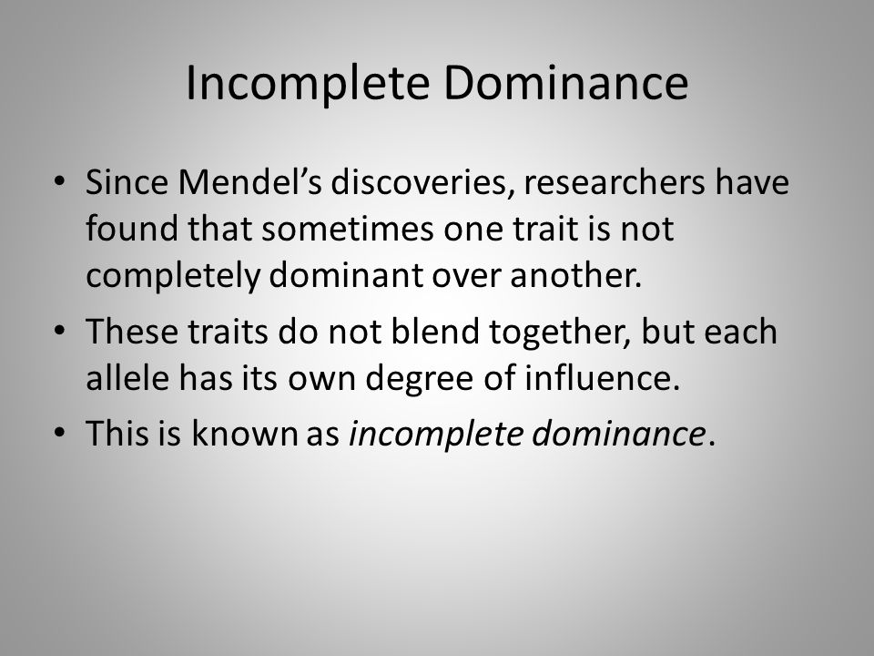 Incomplete Dominance Since Mendel's discoveries, researchers have found that sometimes one trait is not completely dominant over another. These traits