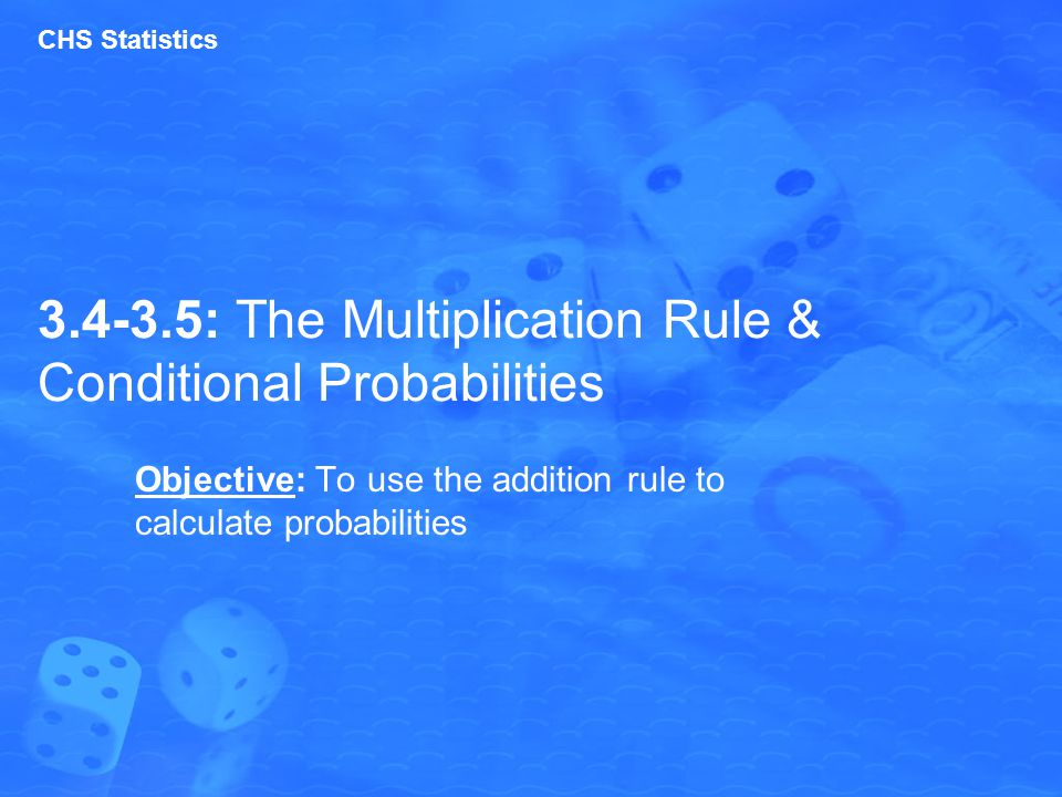 3.4-3.5: The Multiplication Rule & Conditional Probabilities Objective: To use the addition rule to calculate probabilities CHS Statistics