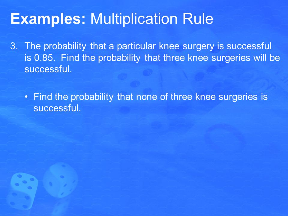 Examples: Multiplication Rule 3.The probability that a particular knee surgery is successful is 0.85.