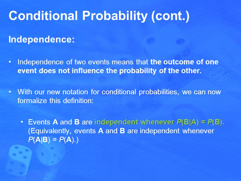 Conditional Probability (cont.) Independence: Independence of two events means that the outcome of one event does not influence the probability of the other.