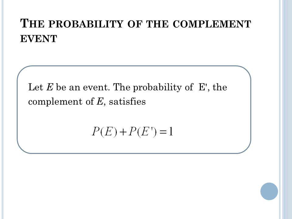 T HE PROBABILITY OF THE COMPLEMENT EVENT Let E be an event.