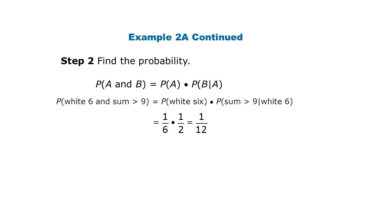 Example 2A Continued Step 2 Find the probability. P(A and B) = P(A)  P(B|A) P(white 6 and sum > 9) = P(white six)  P(sum > 9|white 6)