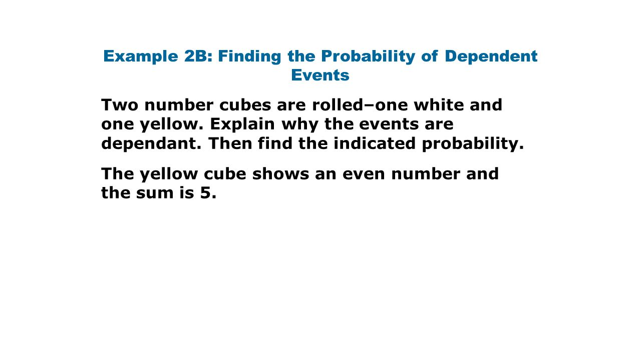 Example 2B: Finding the Probability of Dependent Events The yellow cube shows an even number and the sum is 5. Two number cubes are rolled–one white a