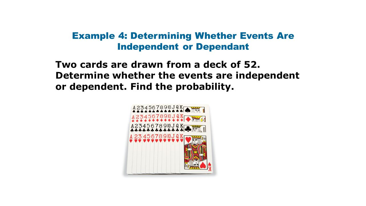 Example 4: Determining Whether Events Are Independent or Dependant Two cards are drawn from a deck of 52. Determine whether the events are independent