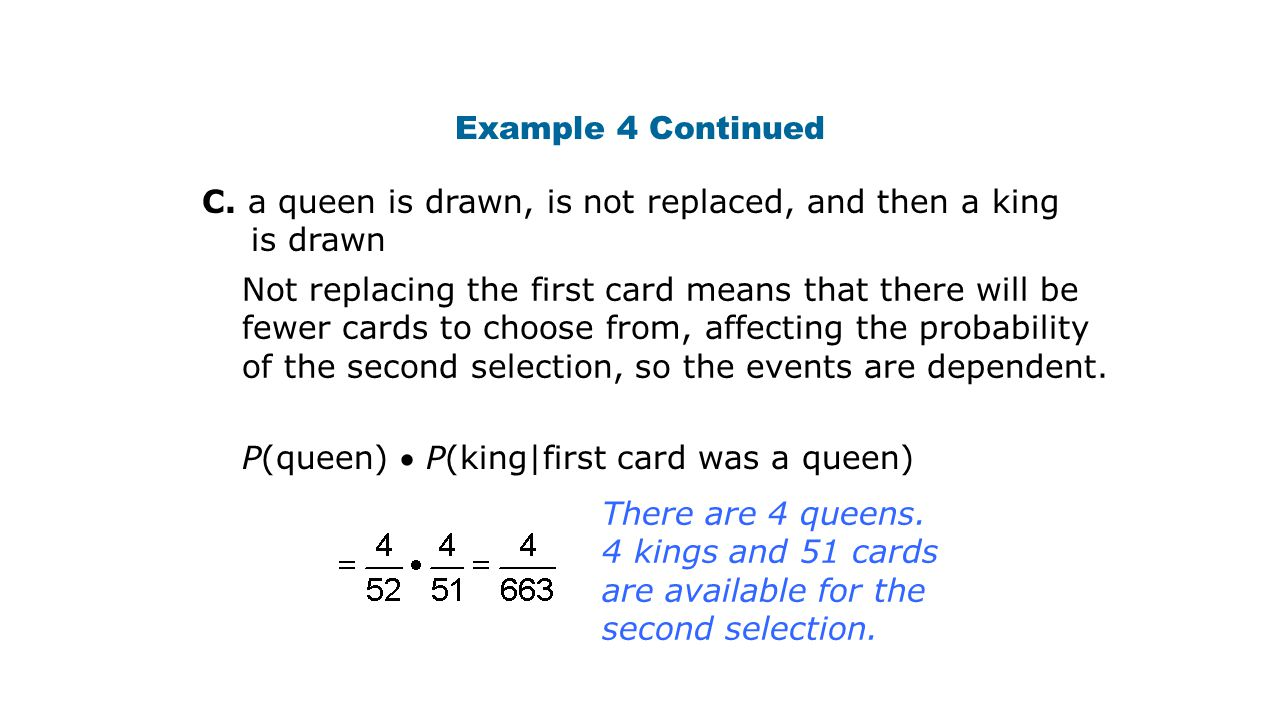 Example 4 Continued C. a queen is drawn, is not replaced, and then a king is drawn Not replacing the first card means that there will be fewer cards t