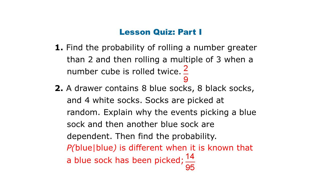 Lesson Quiz: Part I 1. Find the probability of rolling a number greater than 2 and then rolling a multiple of 3 when a number cube is rolled twice. 2.