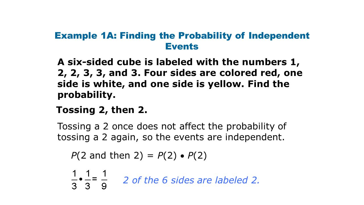 Example 1A: Finding the Probability of Independent Events A six-sided cube is labeled with the numbers 1, 2, 2, 3, 3, and 3. Four sides are colored re