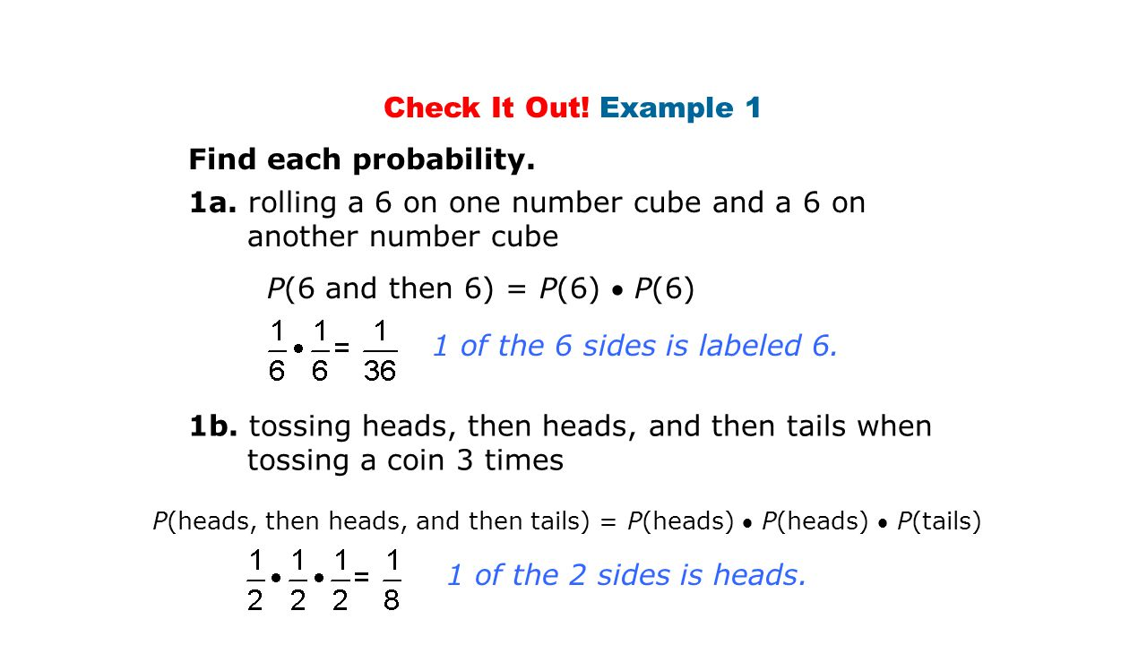 Check It Out! Example 1 Find each probability. 1a. rolling a 6 on one number cube and a 6 on another number cube 1 of the 6 sides is labeled 6. P(6 an