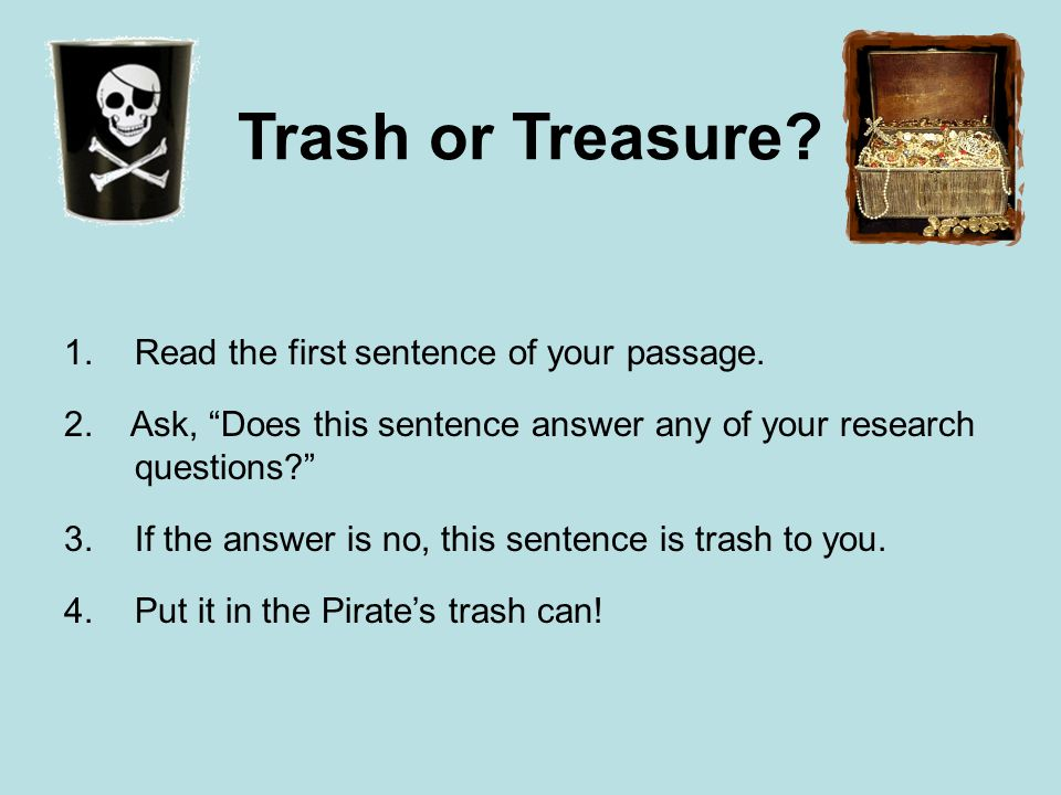 "Trash or Treasure? 1.Read the first sentence of your passage. 2. Ask, ""Does this sentence answer any of your research questions?"" 3.If the answer is n"
