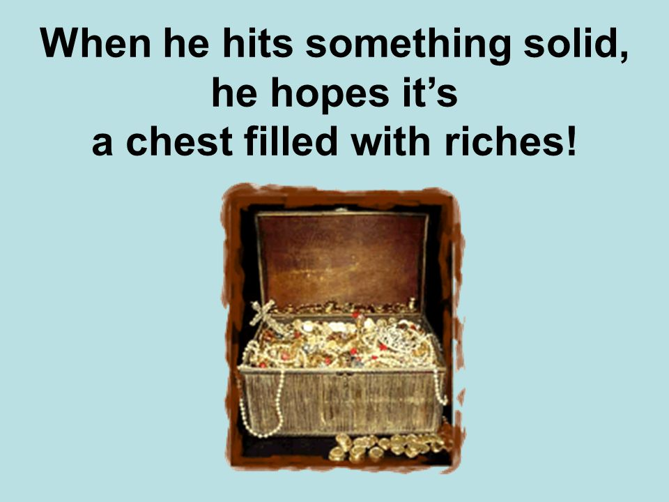 When he hits something solid, he hopes it's a chest filled with riches!