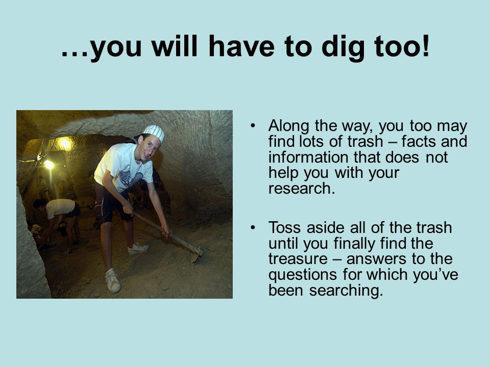 …you will have to dig too! Along the way, you too may find lots of trash – facts and information that does not help you with your research. Toss aside