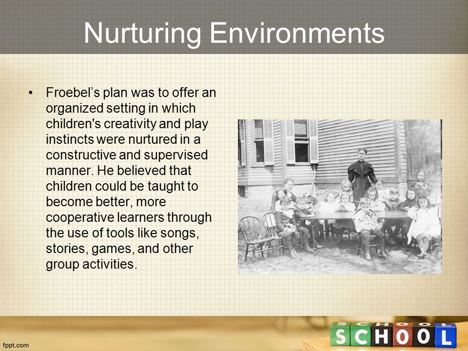 Nurturing Environments Froebel's plan was to offer an organized setting in which children s creativity and play instincts were nurtured in a constructive and supervised manner.