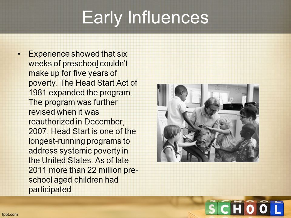 Early Influences Experience showed that six weeks of preschool couldn't make up for five years of poverty. The Head Start Act of 1981 expanded the pro