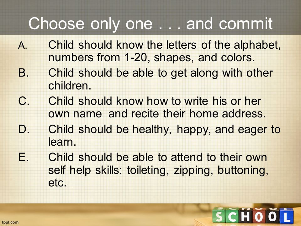 Choose only one... and commit A. Child should know the letters of the alphabet, numbers from 1-20, shapes, and colors. B.Child should be able to get a