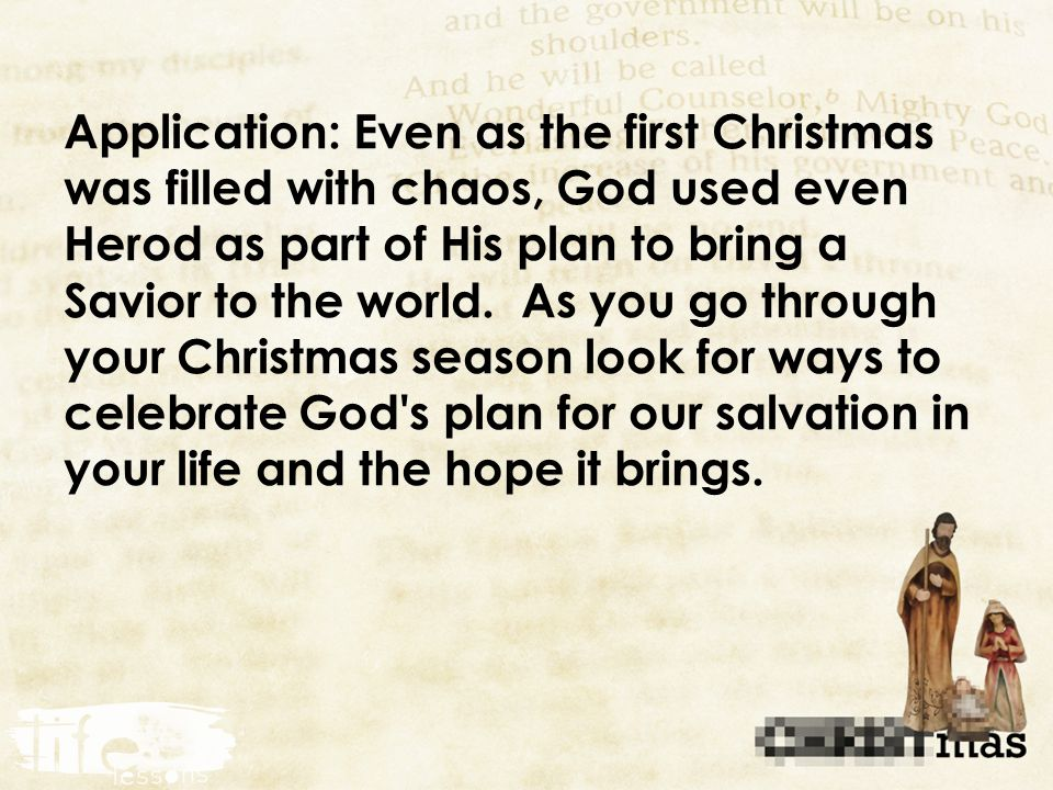 Application: Even as the first Christmas was filled with chaos, God used even Herod as part of His plan to bring a Savior to the world.