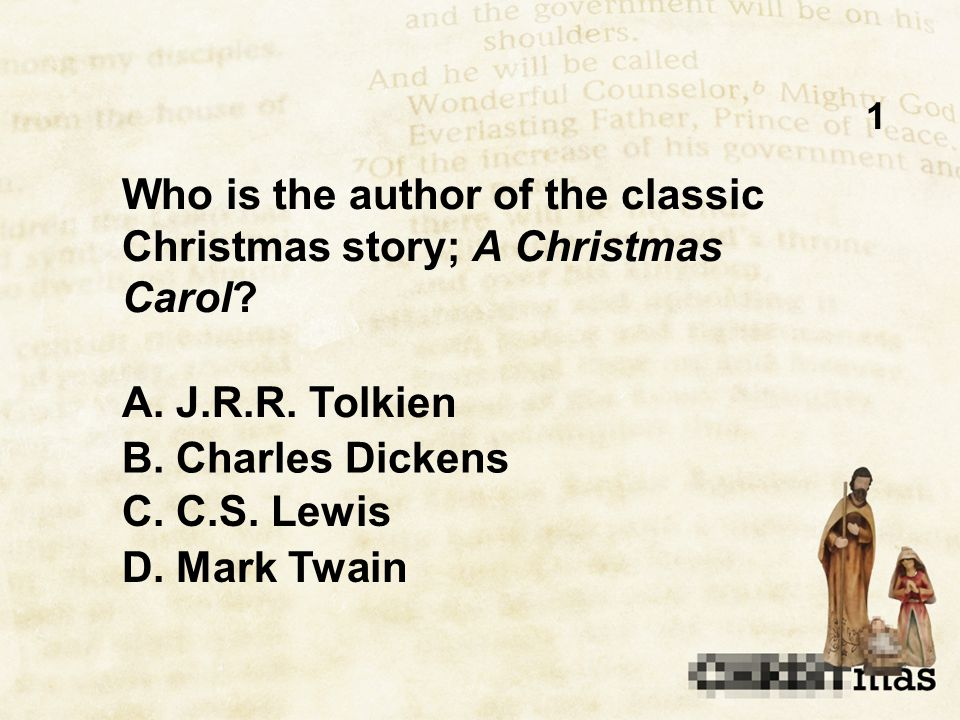 1 Who is the author of the classic Christmas story; A Christmas Carol? B. Charles Dickens