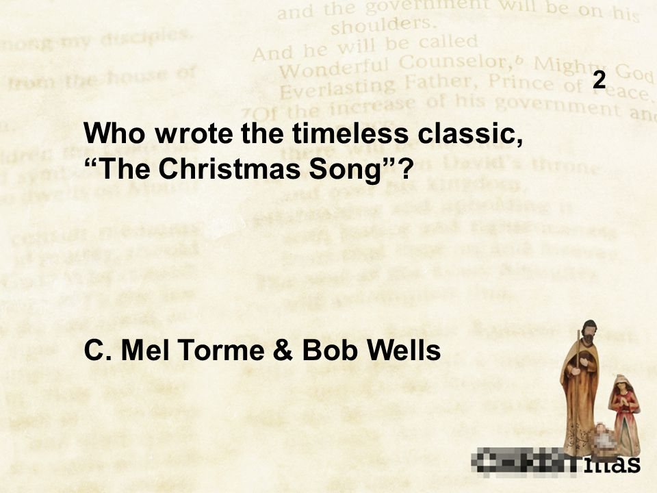 2 Who wrote the timeless classic, The Christmas Song C. Mel Torme & Bob Wells