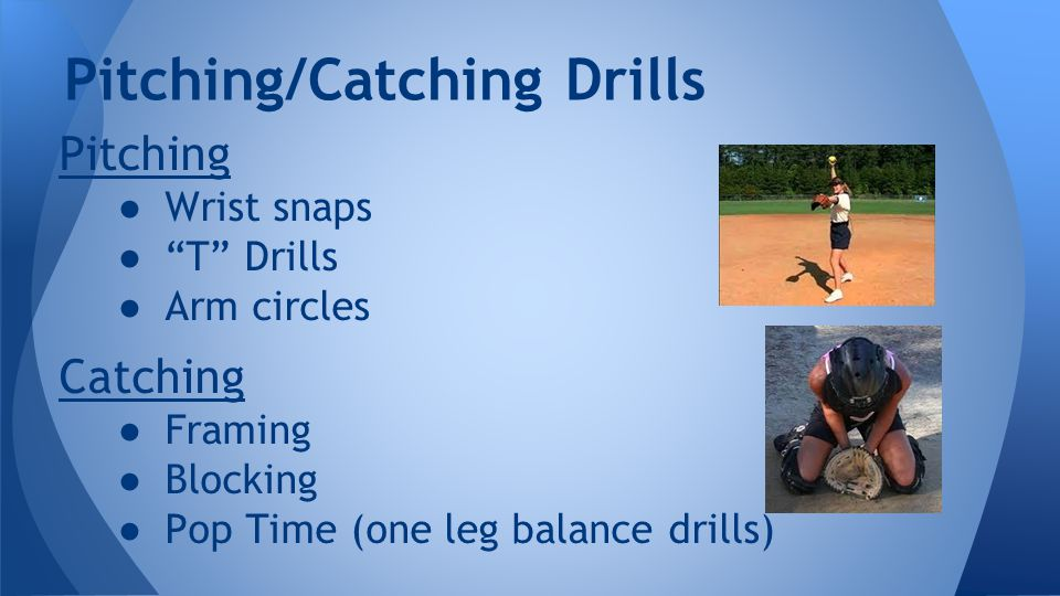 Pitching ● Wrist snaps ● T Drills ● Arm circles Catching ● Framing ● Blocking ● Pop Time (one leg balance drills) Pitching/Catching Drills