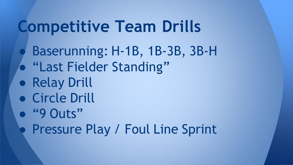 ● Baserunning: H-1B, 1B-3B, 3B-H ● Last Fielder Standing ● Relay Drill ● Circle Drill ● 9 Outs ● Pressure Play / Foul Line Sprint Competitive Team Drills