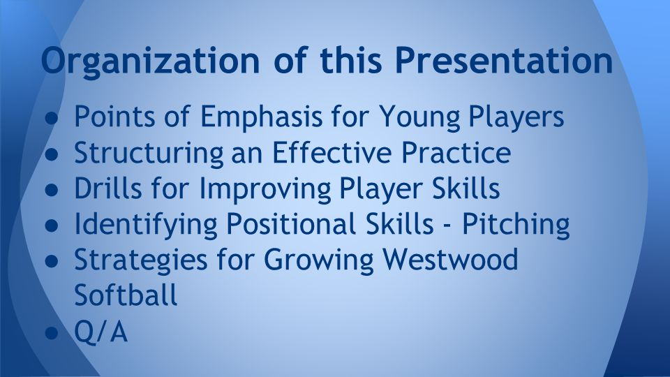 ● Points of Emphasis for Young Players ● Structuring an Effective Practice ● Drills for Improving Player Skills ● Identifying Positional Skills - Pitching ● Strategies for Growing Westwood Softball ● Q/A Organization of this Presentation
