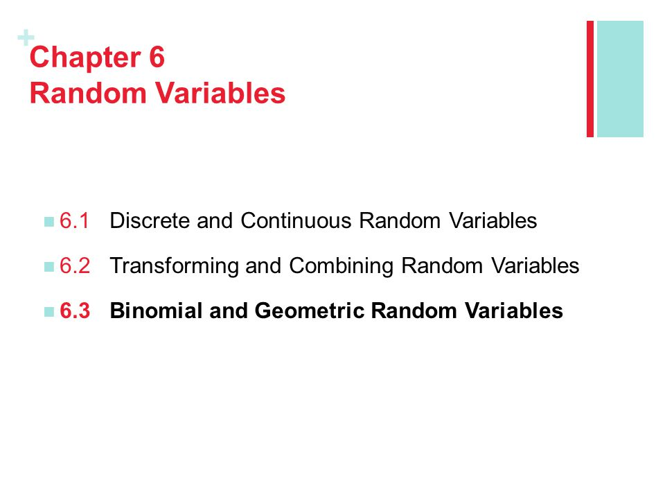 + Section 6.3 Binomial and Geometric Random Variables After this section, you should be able to… DETERMINE whether the conditions for a binomial setting are met COMPUTE and INTERPRET probabilities involving binomial random variables CALCULATE the mean and standard deviation of a binomial random variable and INTERPRET these values in context CALCULATE probabilities involving geometric random variables Learning Objectives